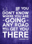 If you don't know where you're going, any road will get you there.