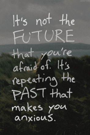 It's not the future that scares us, but repeating our past gives anxiety