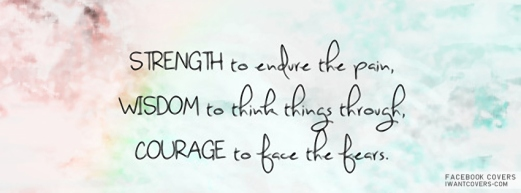 strength to endure the pain, wisdom to think things through, courage to face the fears