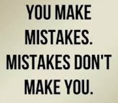 You make mistakes. Mistakes don't make you.